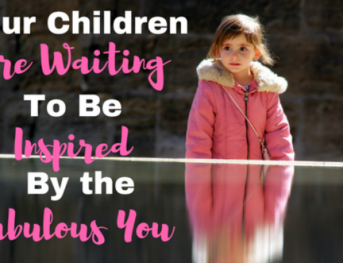 Your Kids Are Yearning to be Inspired by Fabulous You!